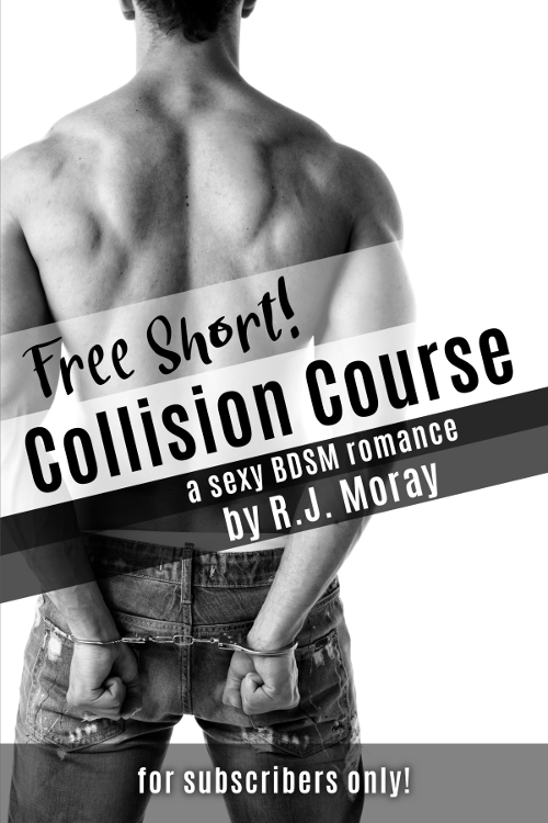 [cover image features a shirtless man with his hands cuffed behind his back] Free Short! Collision Course: a sexy BDSM romance by R.J. Moray, for subscribers only!